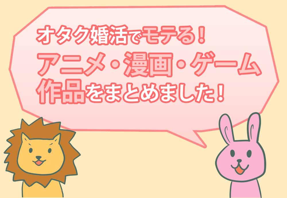 【男女共通】オタク婚活でモテる!男女両方が好きなアニメ・マンガ・ゲーム作品まとめ