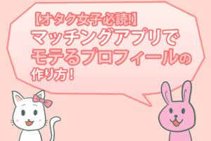 【オタク女子必読】マッチングアプリでモテるプロフィールの作り方